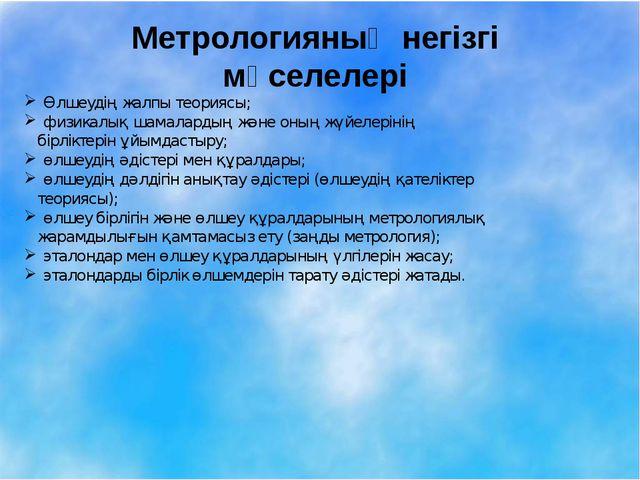 Метрологияның негізгі мәселелері Өлшеудің жалпы теориясы; физикалық шамалард...