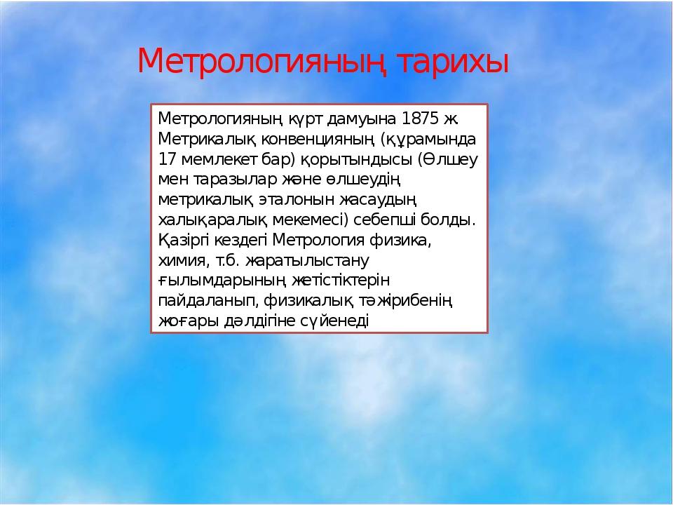 Метрологияның тарихы Метрологияның күрт дамуына 1875 ж. Метрикалық конвенция...