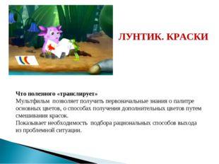 ЛУНТИК. КРАСКИ Что полезного «транслирует» Мультфильм позволяет получить перв