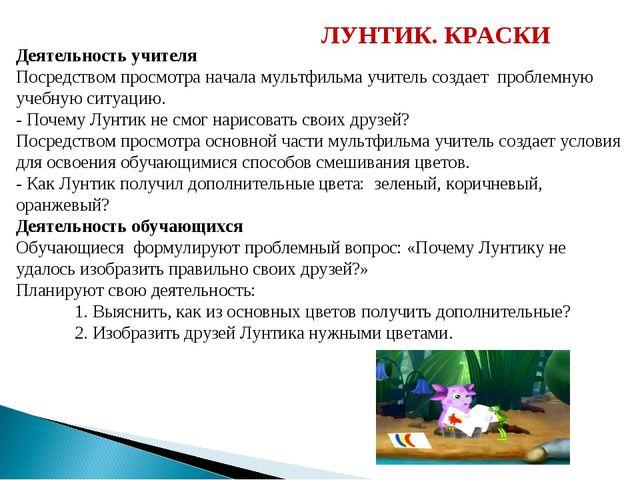 ЛУНТИК. КРАСКИ Деятельность учителя Посредством просмотра начала мультфильма...