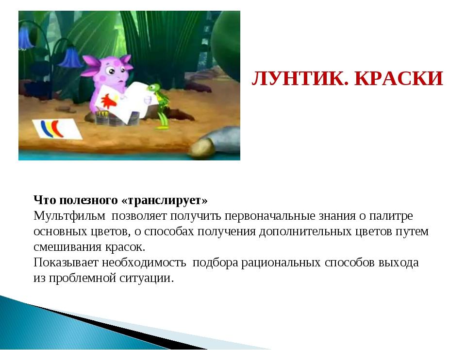 ЛУНТИК. КРАСКИ Что полезного «транслирует» Мультфильм позволяет получить перв...