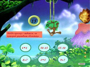 15 8+7 3•5 45-30 50-45 9+7 4•4 Найди пример с ответом, на который указывает