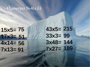 Примеры №4(а,б) 15х5= 17х3= 4х14= 7х13= 75 56 51 91 43х5= 33х3= 3х48= 7х27=