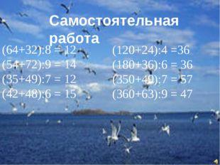 Самостоятельная работа (64+32):8 = 12 (54+72):9 = 14 (35+49):7 = 12 (42+48):6