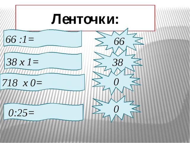 Ленточки: 66 :1= 66 38 х 1= 38 718 х 0= 0 0:25= 0