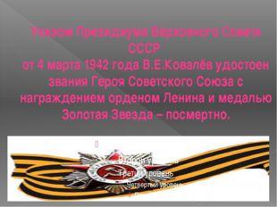 Указом Президиума Верховного Совета СССР от 4 марта 1942 года В.Е.Ковалёв удо