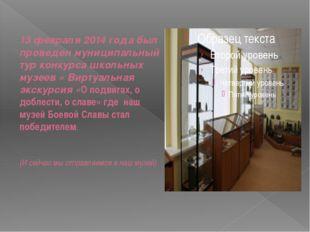 13 февраля 2014 года был проведен муниципальный тур конкурса школьных музеев