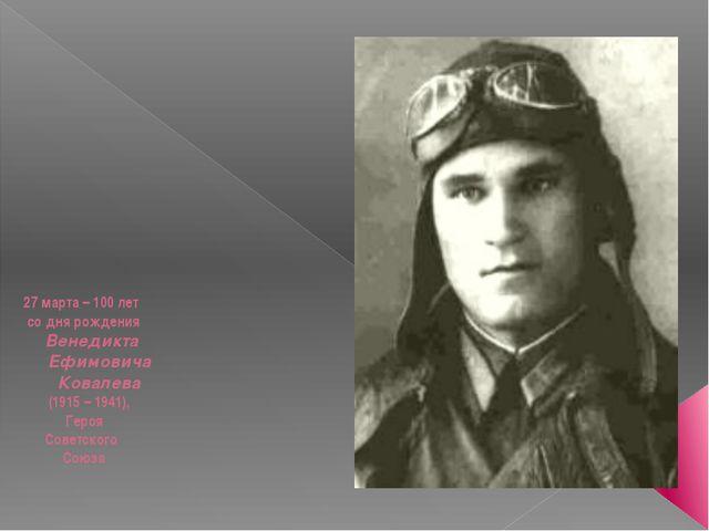 27 марта – 100 лет со дня рождения Венедикта Ефимовича Ковалева (1915 – 1941...