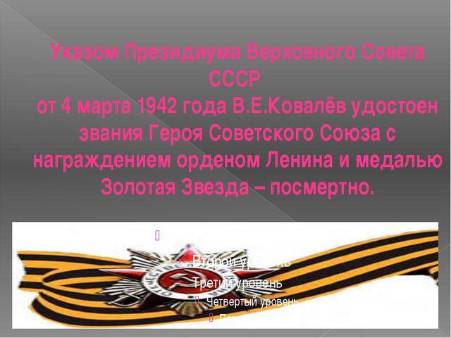 Указом Президиума Верховного Совета СССР от 4 марта 1942 года В.Е.Ковалёв удо...