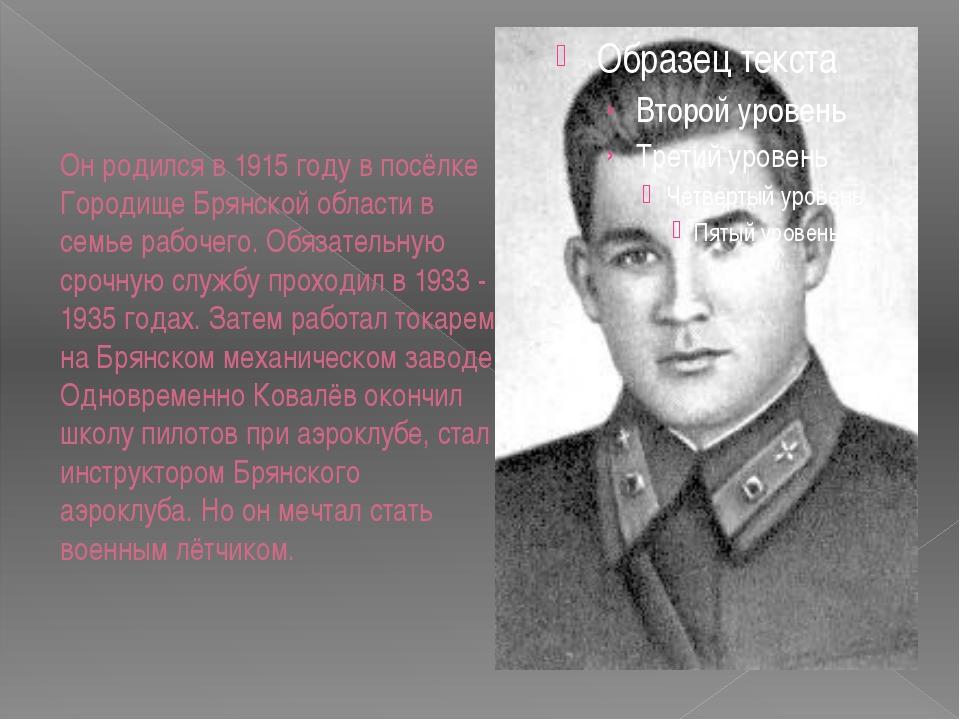 Он родился в 1915 году в посёлке Городище Брянской области в семье рабочего....