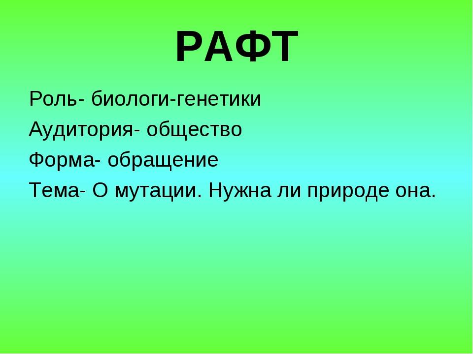 РАФТ Роль- биологи-генетики Аудитория- общество Форма- обращение Тема- О мута...