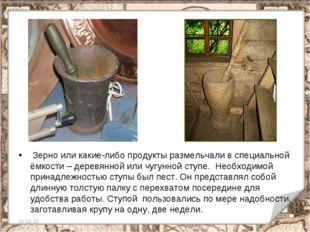 Зерно или какие-либо продукты размельчали в специальной ёмкости – деревянной