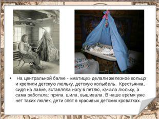 На центральной балке - «матице» делали железное кольцо и крепили детскую люл
