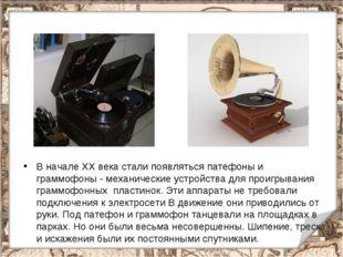 * В начале XX века стали появляться патефоны и граммофоны - механические устр