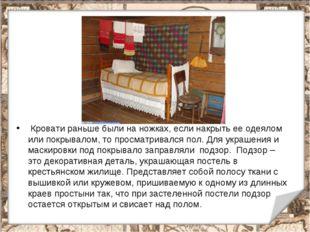 * Кровати раньше были на ножках, если накрыть ее одеялом или покрывалом, то п