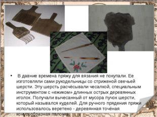 В давние времена пряжу для вязания не покупали. Ее изготовляли сами рукодель