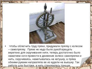 Чтобы облегчить труд пряхи, придумали прялку с колесом – самопрялку. Пряхе н