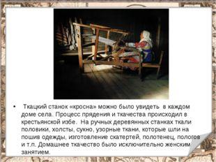 Ткацкий станок «кросна» можно было увидеть в каждом доме села. Процесс пряде