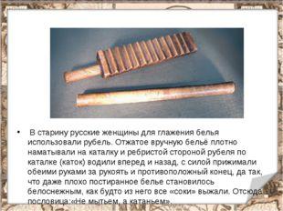 В старину русские женщины для глажения белья использовали рубель. Отжатое вр