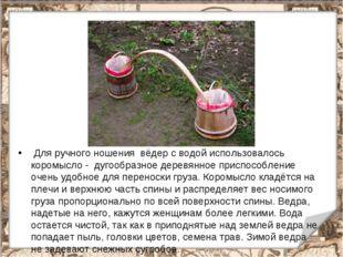 Для ручного ношения вёдер с водой использовалось коромысло - дугообразное де
