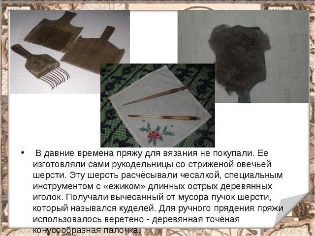 В давние времена пряжу для вязания не покупали. Ее изготовляли сами рукодель...