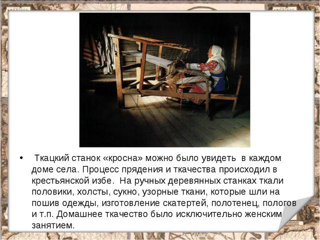 Ткацкий станок «кросна» можно было увидеть в каждом доме села. Процесс пряде...