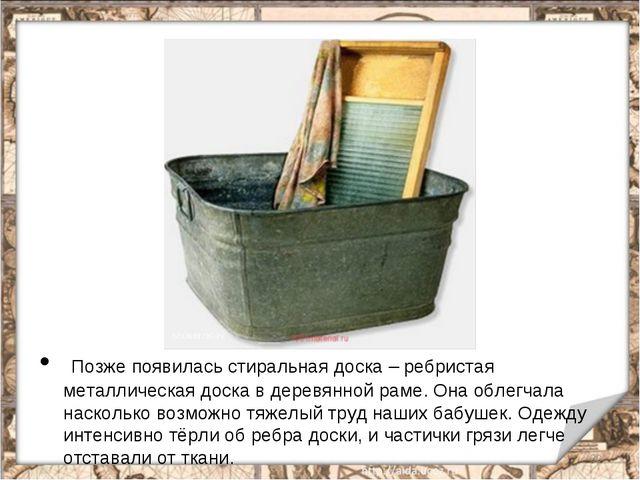 Позже появилась стиральная доска – ребристая металлическая доска в деревянно...