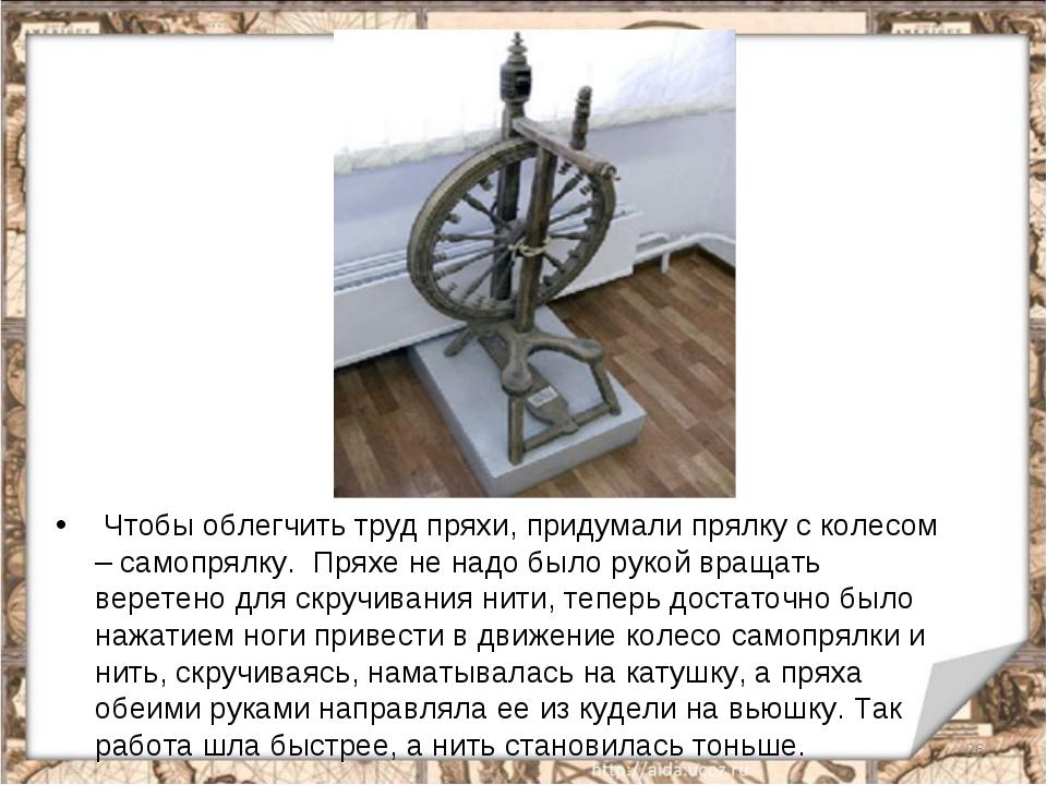 Чтобы облегчить труд пряхи, придумали прялку с колесом – самопрялку. Пряхе н...