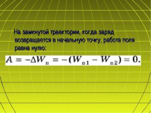 На замкнутой траектории, когда заряд возвращается в начальную точку, работ