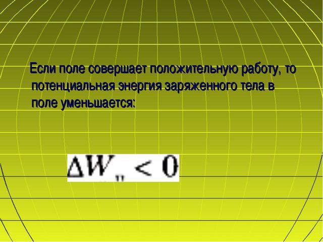 Если поле совершает положительную работу, то потенциальная энергия заряженно...