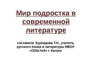 Мир подростка в современной литературе составила Куроедова Т.Н., учитель русс