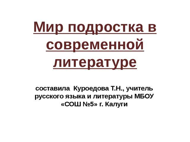 Мир подростка в современной литературе составила Куроедова Т.Н., учитель русс...