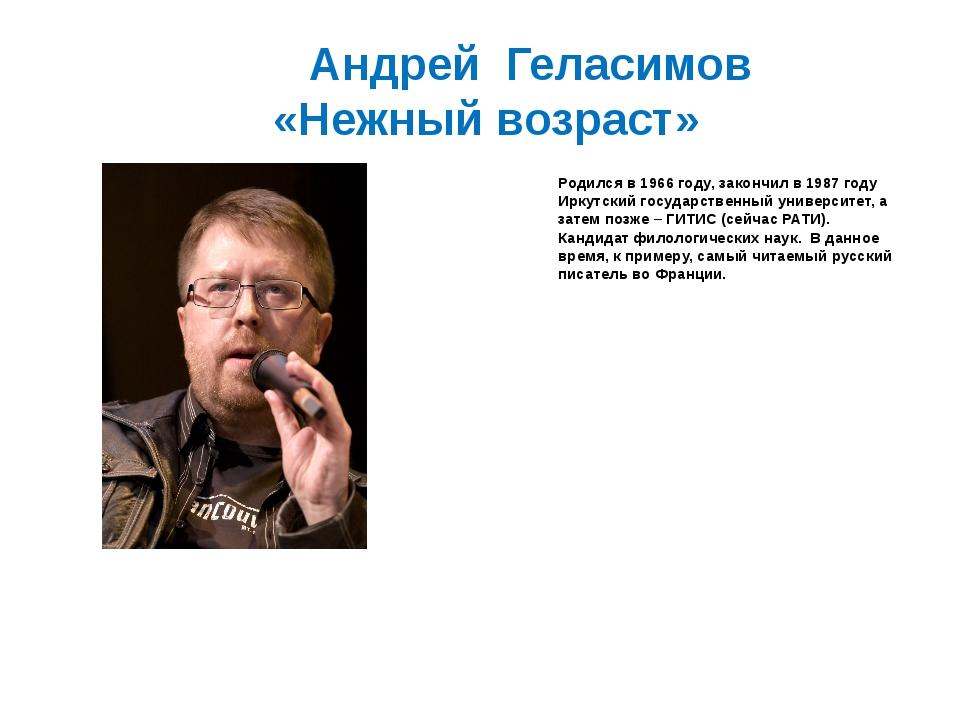 Андрей Геласимов «Нежный возраст» Родился в 1966 году, закончил в 1987 году...