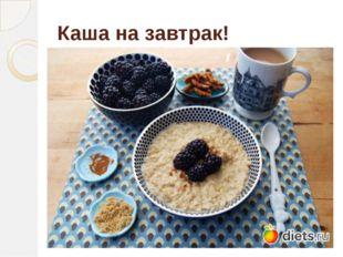 Каша на завтрак!