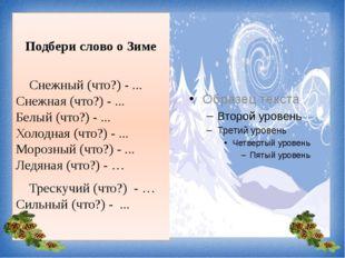 Подбери слово о Зиме Снежный (что?) - ... Снежная (что?) - ... Белый (что?)
