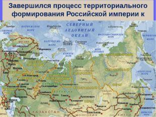 Завершился процесс территориального формирования Российской империи к концу 7