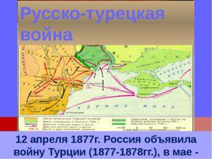 12 апреля 1877г. Россия объявила войну Турции (1877-1878гг.), в мае - Румыния