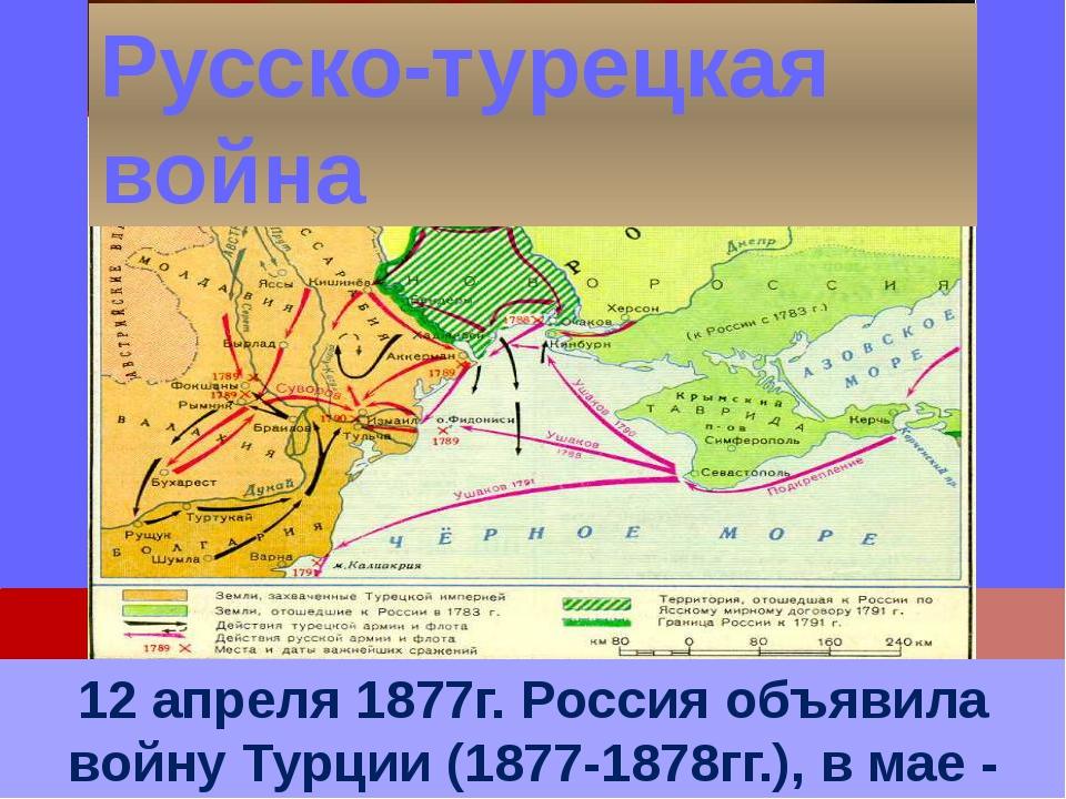 12 апреля 1877г. Россия объявила войну Турции (1877-1878гг.), в мае - Румыния...