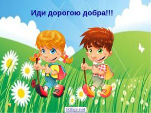Иди дорогою добра!!!