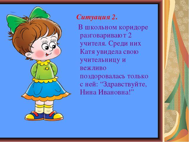 Ситуация 2. В школьном коридоре разговаривают 2 учителя. Среди них Катя увид...