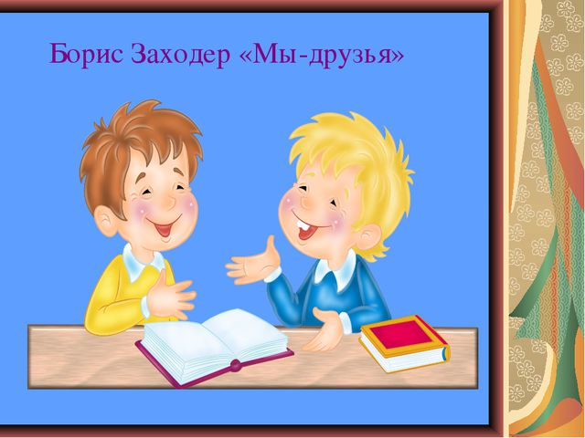 Борис Заходер «Мы-друзья»
