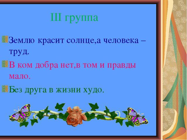 III группа Землю красит солнце,а человека – труд. В ком добра нет,в том и пр...