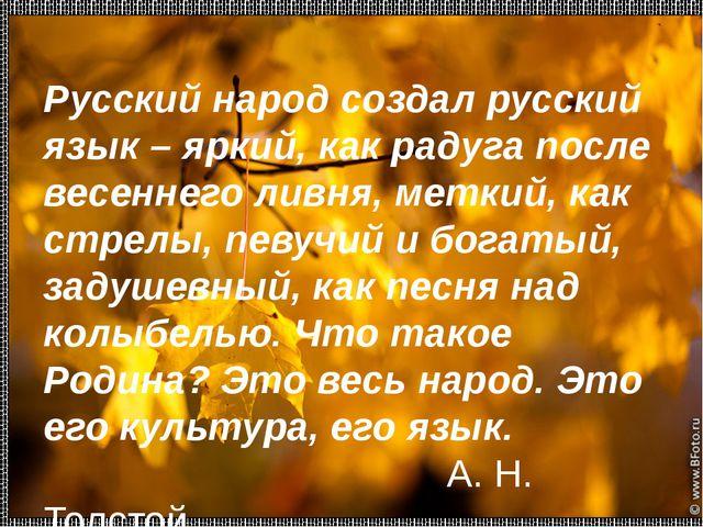 Русский народ создал русский язык – яркий, как радуга после весеннего ливня,...