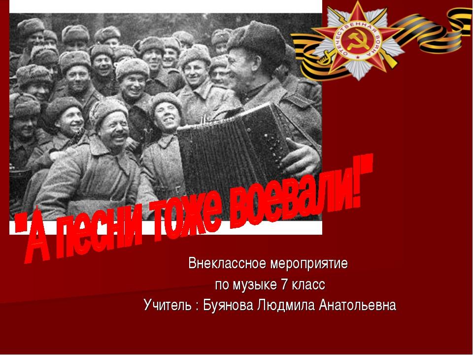 Внеклассное мероприятие по музыке 7 класс Учитель : Буянова Людмила Анатольевна