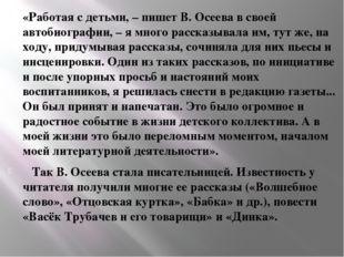 «Работая с детьми, – пишет В. Осеева в своей автобиографии, – я много рассказ