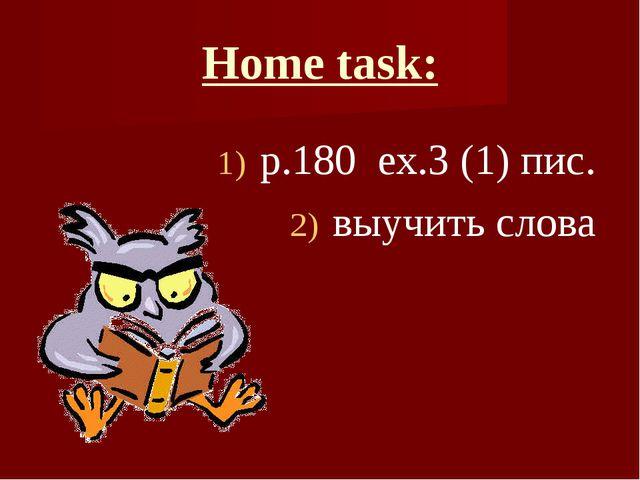 Home task: p.180 ex.3 (1) пис. выучить слова