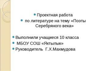 Проектная работа по литературе на тему «Поэты Серебряного века» Выполнили уч