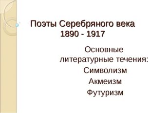 Поэты Серебряного века 1890 - 1917 Основные литературные течения: Символизм А