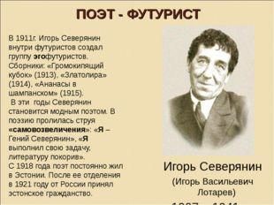 ПОЭТ - ФУТУРИСТ В 1911г. Игорь Северянин внутри футуристов создал группу эгоф