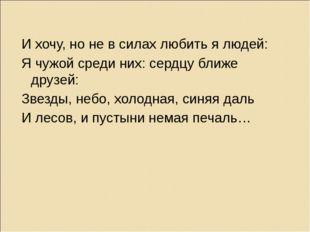 И хочу, но не в силах любить я людей: Я чужой среди них: сердцу ближе друзей: